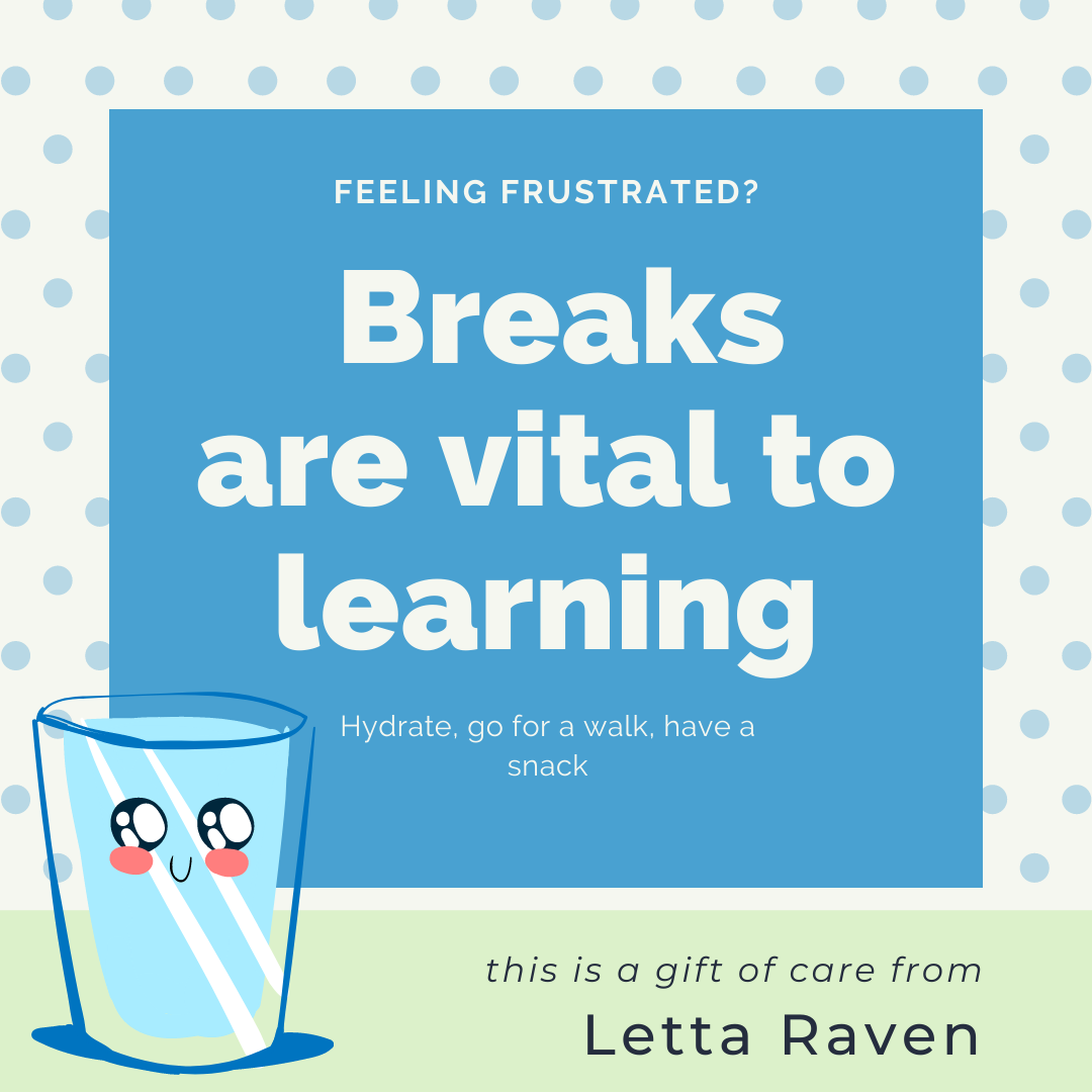 Feeling Frustrated?  Breaks are vital to learning. Hydrate, go for a walk, have a snack
